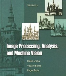 Image Processing, Analysis, and Machine Vision - Milan Sonka, Roger Boyle, Vaclav Hlavac