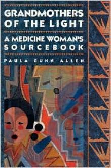 Grandmothers of The Light: A Medicine Woman's Sourcebook - Paula Gunn Allen