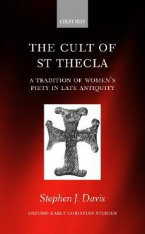 The Cult of Saint Thecla: A Tradition of Women's Piety in Late Antiquity - Stephen J. Davis