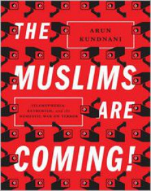 The Muslims Are Coming!: Islamophobia, Extremism, and the Domestic War on Terror - Arun Kundnani