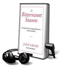 A Bittersweet Season: Caring for Our Aging Parents---And Ourselves - Jane Gross, Kate Reading
