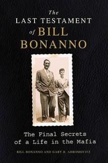 The Last Testament of Bill Bonanno: The Final Secrets of a Life in the Mafia - Gary B. Abromovitz, Bill Bonanno