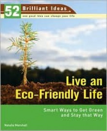 Live an Eco-Friendly Life (52 Brilliant Ideas): Smart Ways to Get Green and Stay That Way - Natalia Marshall