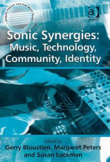 Sonic Synergies: Music, Technology, Community, Identity - Gerry Bloustien, Margaret Peters, Margaret Peters and Susan Luckman, Susan Luckman