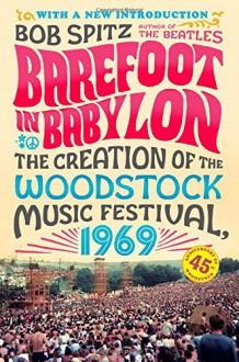 Barefoot in Babylon: The Creation of the Woodstock Music Festival, 1969 - Bob Spitz