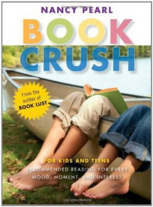 Book Crush: For Kids and Teens -Recommended Reading for Every Mood, Moment, and Interest - Nancy Pearl