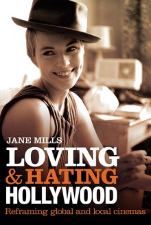Loving & Hating Hollywood: Reframing Global and Local Cinemas - Jane Mills