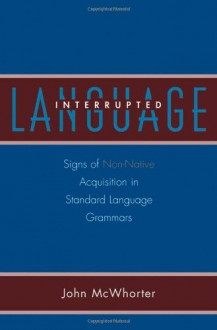 Language Interrupted: Signs of Non-Native Acquisition in Standard Language Grammars: Signs of Non-Native Acquisition in Standard Language Grammars - John H. McWhorter