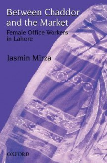 Between Chaddor and Market: Female Office Workers in Lahore - Jasmin Mirza