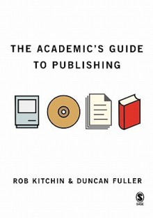 The Academic's Guide to Publishing - Rob Kitchin, Duncan Fuller