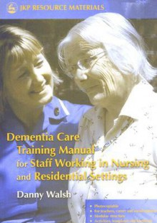 Dementia Care Training Manual for Staff Working in Nursing and Residential Settings - Danny Walsh