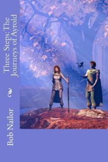 Three Steps: The Journeys of Ayrold - Bob Nailor