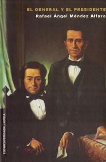 El general y el presidente - Rafael Ángel Méndez Alfaro