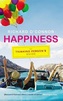 Happiness: The Thinking Person's Guide - Richard O'Connor