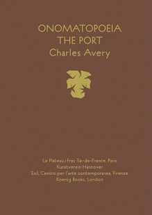 Charles Avery: Onomatopoeia. The Port - Charles Avery, René Zechlin