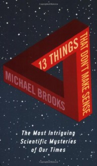 13 Things That Don't Make Sense: The Most Intriguing Scientific Mysteries Of Our Time - Michael Brooks