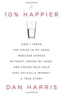 10% Happier: How I Tamed the Voice in My Head, Reduced Stress Without Losing My Edge, and Found Self-Help That Actually Works--A True Story - Dan Harris