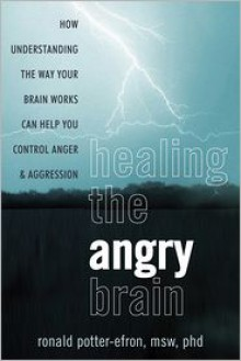 Healing the Angry Brain: How Understanding the Way Your Brain Works Can Help You Control Anger and Aggression - Ronald T. Potter-Efron