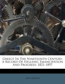Greece In The Nineteenth Century: A Record Of Hellenic Emancipation And Progress: 1821-1897 - Lewis Sergeant