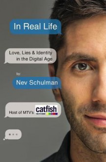 In Real Life: Love, Lies & Identity in the Digital Age - Nev Schulman