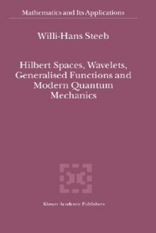 Hilbert Spaces, Wavelets, Generalised Functions and Modern Quantum Mechanics - Willi-Hans Steeb