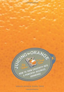 Juicing the Orange: How to Turn Creativity into a Powerful Business Advantage - Fred Senn, Pat Fallon