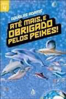 Até Mais, e Obrigado pelos Peixes! (O Guia do Mochileiro das Galáxias, #4) - Douglas Adams