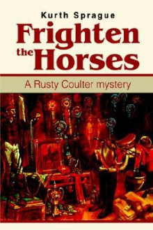 Frighten the Horses: A Rusty Coulter Mystery - Kurth Sprague