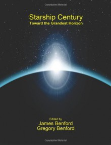 Starship Century: Toward the Grandest Horizon - James Benford, Gregory Benford