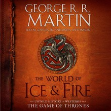The World of Ice & Fire: The Untold History of Westeros and the Game of Thrones - George R.R. Martin, George R.R. Martin, George R.R. Martin