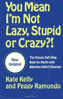 You Mean I'm Not Lazy, Stupid or Crazy?!: The Classic Self-Help Book for Adults with Attention Deficit Disorder - Kate Kelly, Peggy Ramundo, Ned Hallowell