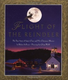 Flight of the Reindeer: The True Story of Santa Claus and his Christmas Mission - Robert Sullivan, Glenn Wolff