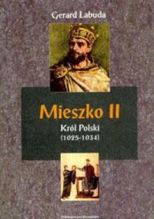 Mieszko II Król Polski (1025-1034). Czasy przełomu w dziejach państwa polskiego - Gerard Labuda