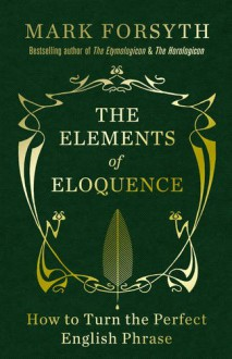 The Elements of Eloquence: Secrets of the Perfect Turn of Phrase - Mark Forsyth
