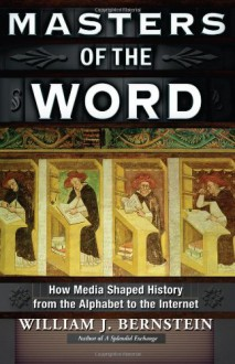 Masters of the Word: How Media Shaped History from the Alphabet to the Internet - William J. Bernstein