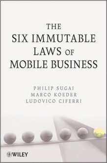 The Six Immutable Laws of Mobile Business - Philip Sugai, Marco Koeder, Ludovico Ciferri