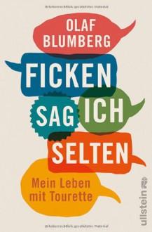 Ficken sag ich selten: Mein Leben mit Tourette - Olaf Blumberg
