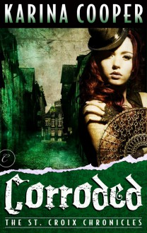 Corroded (The St. Croix Chronicles, #3) - Karina Cooper