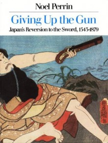 Giving Up the Gun: Japan's Reversion to the Sword, 1543-1879 - Noel Perrin
