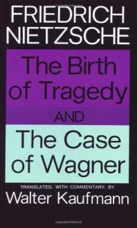 The Birth of Tragedy/The Case of Wagner - Friedrich Nietzsche, Walter Kaufmann