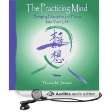 The Practicing Mind: Bringing Discipline and Focus into Your Life - Thomas M. Sterner