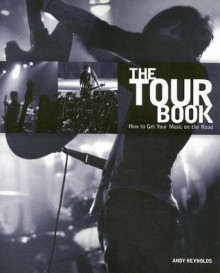 The Tour Book: How to Get Your Music on the Road - Andy Reynolds