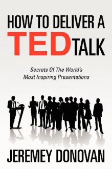 How To Deliver A TED Talk: Secrets Of The World's Most Inspiring Presentations - Jeremey Donovan