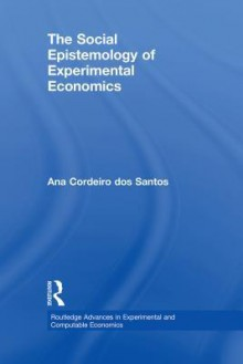 The Social Epistemology of Experimental Economics - Ana Cordeiro Dos Santos