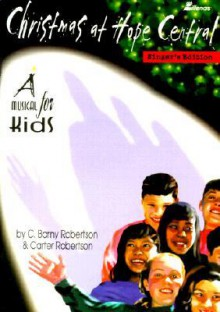 Christmas at Hope Central: A Musical for Kids - C. Barny Robertson, Carter Robertson