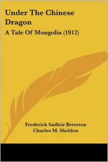 Under the Chinese Dragon: A Tale of Mongolia (1912) - Frederick Sadleir Brereton, Charles M. Sheldon