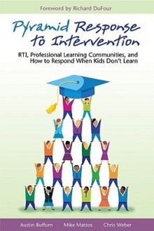 Pyramid Response to Intervention: RTI, Professional Learning Communities, and How to Respond When Kids Don't Learn - Austin Buffum, Chris Weber, Mike Mattos