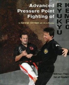 Advanced Pressure Point Fighting of Ryukyu Kempo: Dillman Theory for All Systems Point Fighting - George A. Dillman
