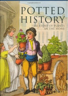 Potted History: The Story of Plants in the Home - Catherine Horwood