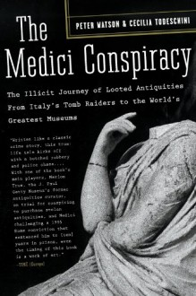 The Medici Conspiracy: The Illicit Journey of Looted Antiquities-- From Italy's Tomb Raiders to the World's Greatest Museum - Peter Watson, Cecilia Todeschini
